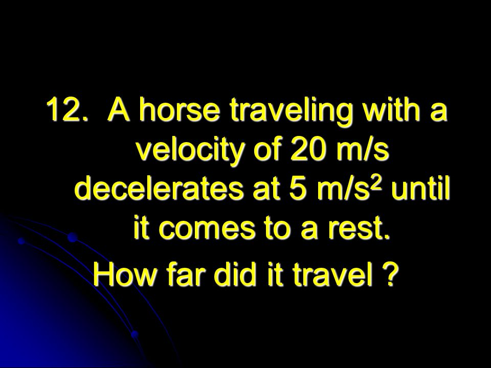 12. A horse traveling with a velocity of 20 m/s decelerates at 5 m/s2 until it comes to a rest.