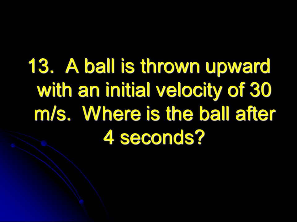 13. A ball is thrown upward with an initial velocity of 30 m/s