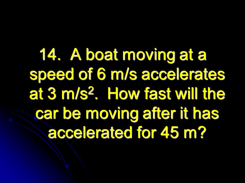 14. A boat moving at a speed of 6 m/s accelerates at 3 m/s2
