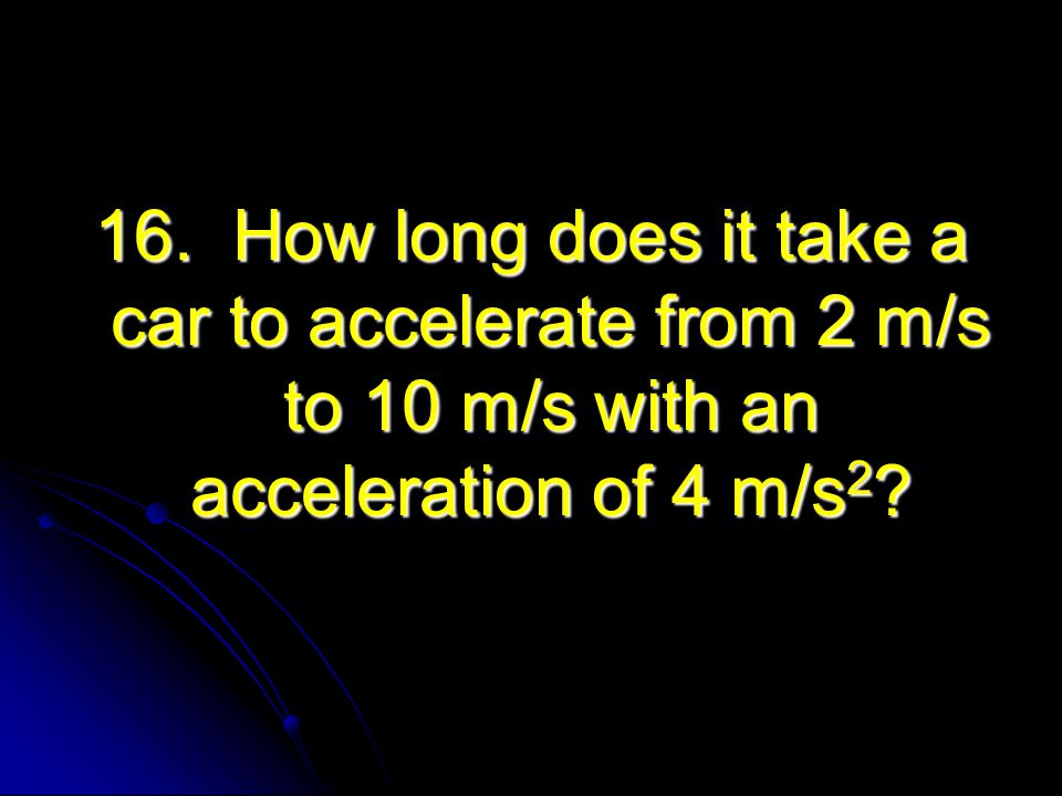 16. How long does it take a car to accelerate from 2 m/s to 10 m/s with an acceleration of 4 m/s2