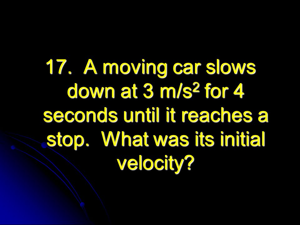 17. A moving car slows down at 3 m/s2 for 4 seconds until it reaches a stop.