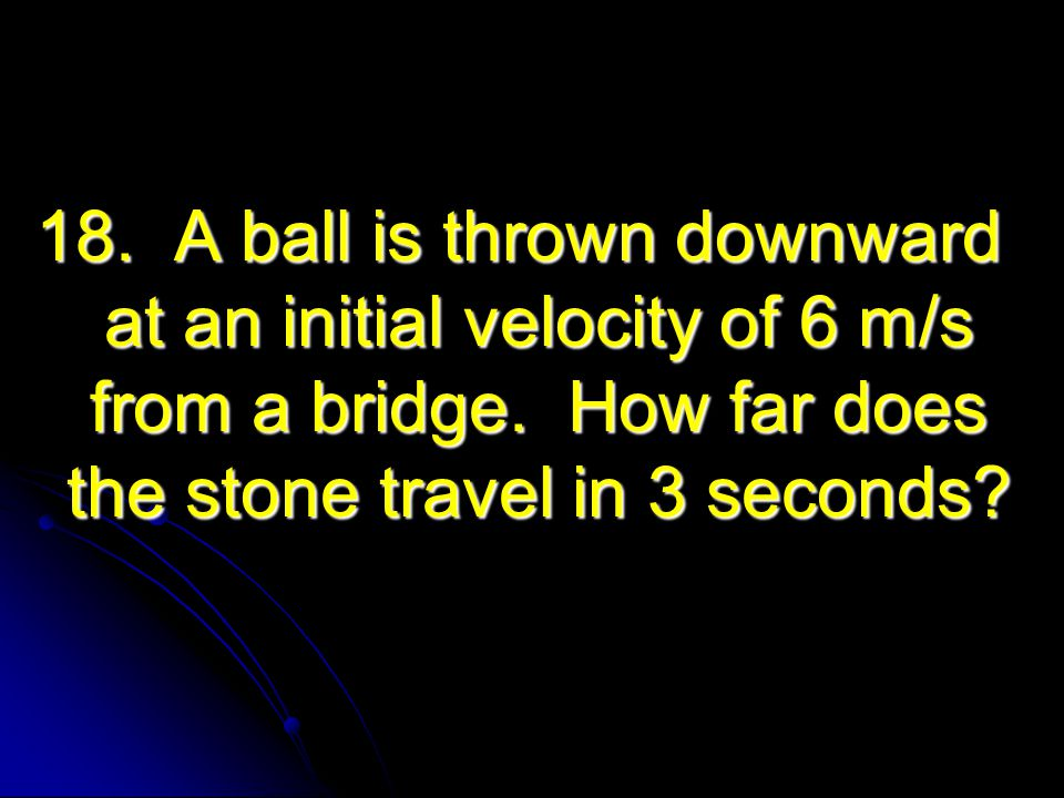 18. A ball is thrown downward at an initial velocity of 6 m/s from a bridge.