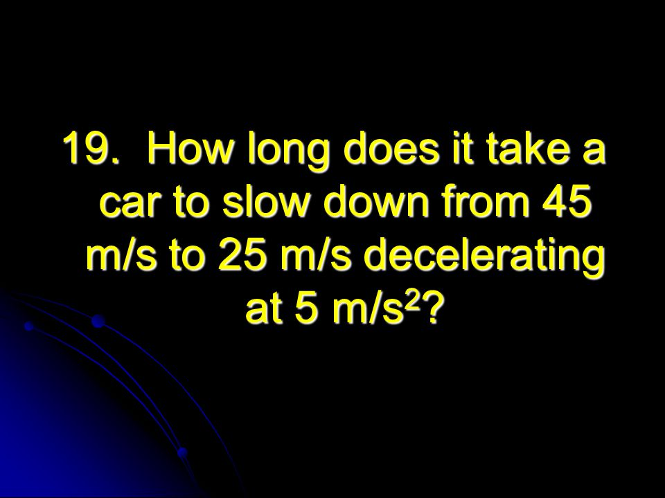 19. How long does it take a car to slow down from 45 m/s to 25 m/s decelerating at 5 m/s2