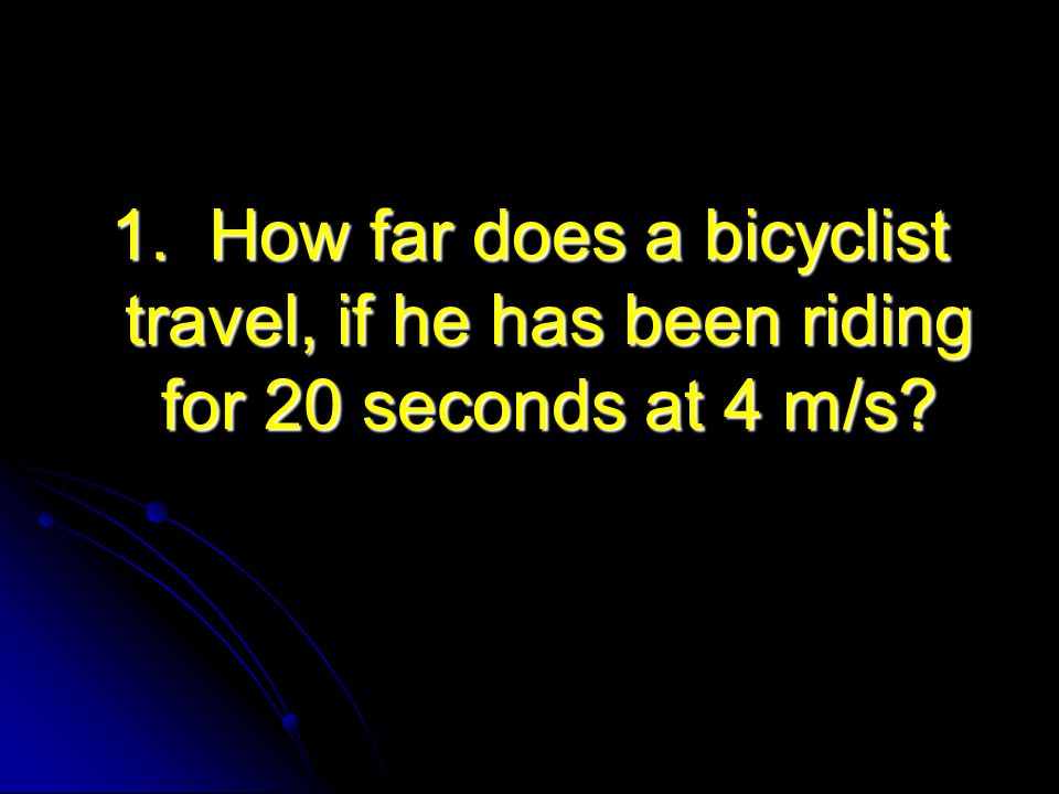 1. How far does a bicyclist travel, if he has been riding for 20 seconds at 4 m/s