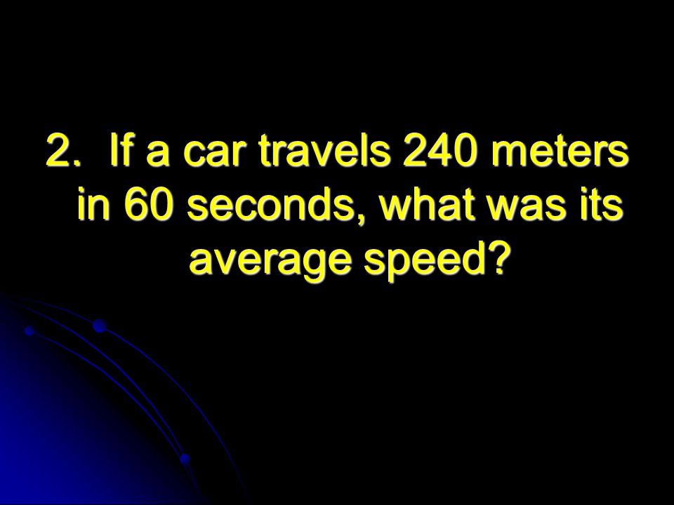 2. If a car travels 240 meters in 60 seconds, what was its average speed