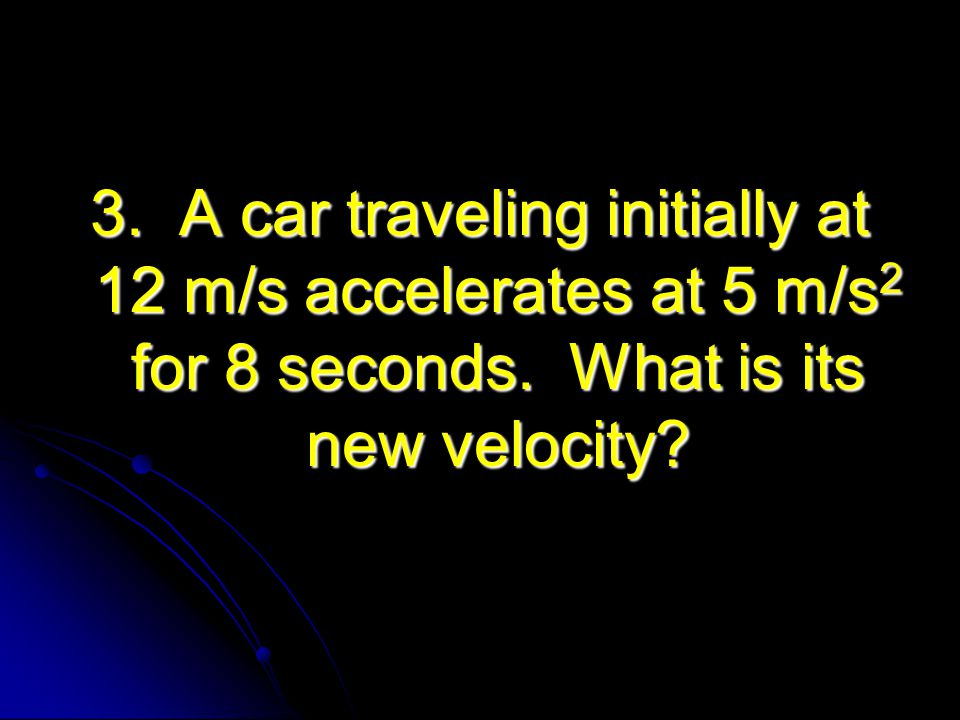 3. A car traveling initially at 12 m/s accelerates at 5 m/s2 for 8 seconds.