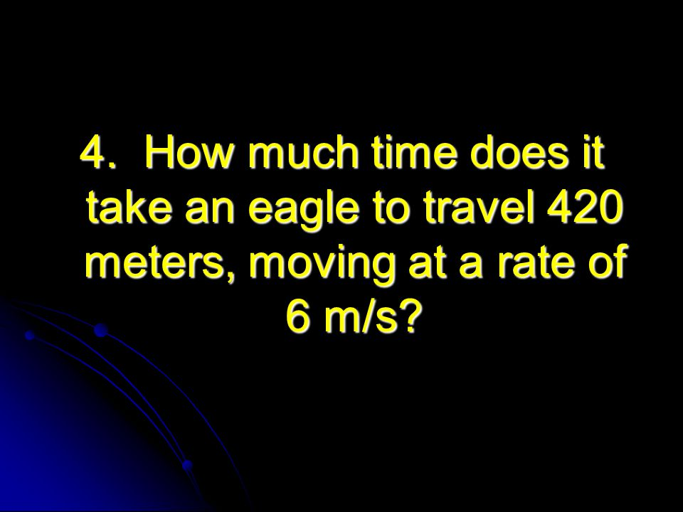4. How much time does it take an eagle to travel 420 meters, moving at a rate of 6 m/s