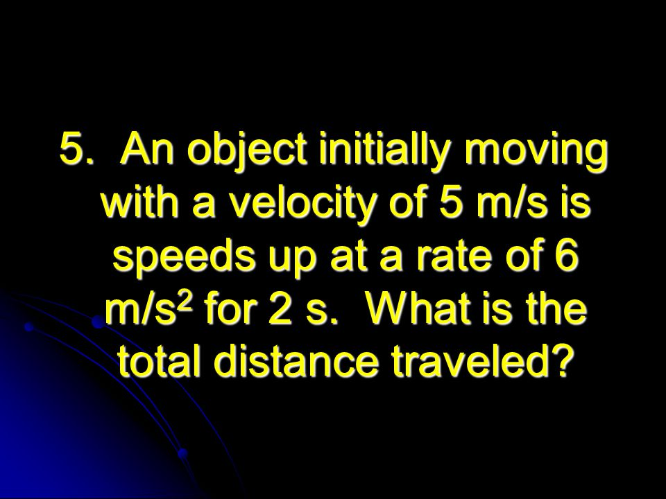 5. An object initially moving with a velocity of 5 m/s is speeds up at a rate of 6 m/s2 for 2 s.