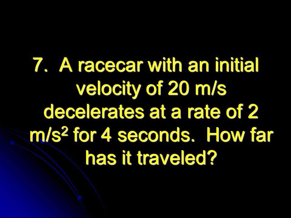 7. A racecar with an initial velocity of 20 m/s decelerates at a rate of 2 m/s2 for 4 seconds.