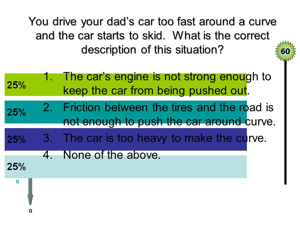 The car is too heavy to make the curve. None of the above.