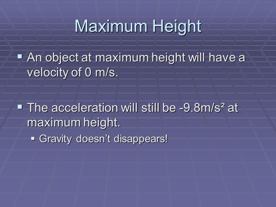 Maximum Height An object at maximum height will have a velocity of 0 m/s. The acceleration will still be -9.8m/s² at maximum height.