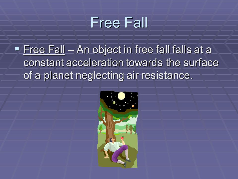 Free Fall Free Fall – An object in free fall falls at a constant acceleration towards the surface of a planet neglecting air resistance.