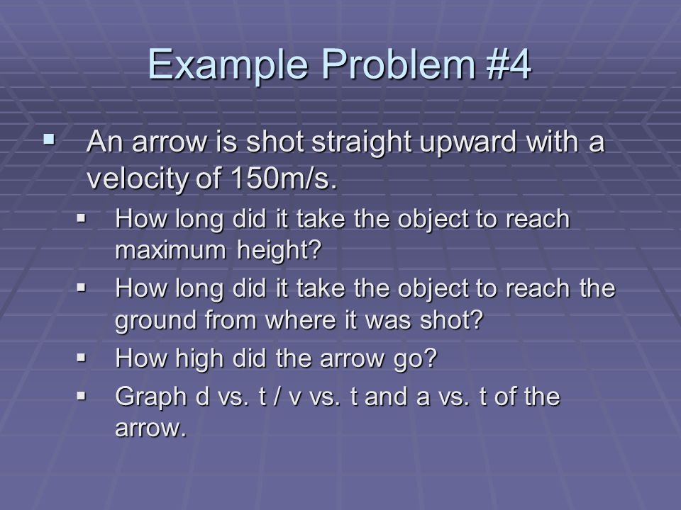 Example Problem #4 An arrow is shot straight upward with a velocity of 150m/s. How long did it take the object to reach maximum height