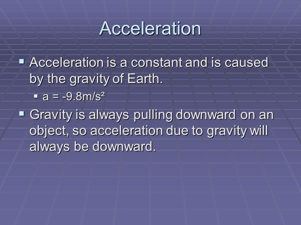 Acceleration Acceleration is a constant and is caused by the gravity of Earth. a = -9.8m/s².