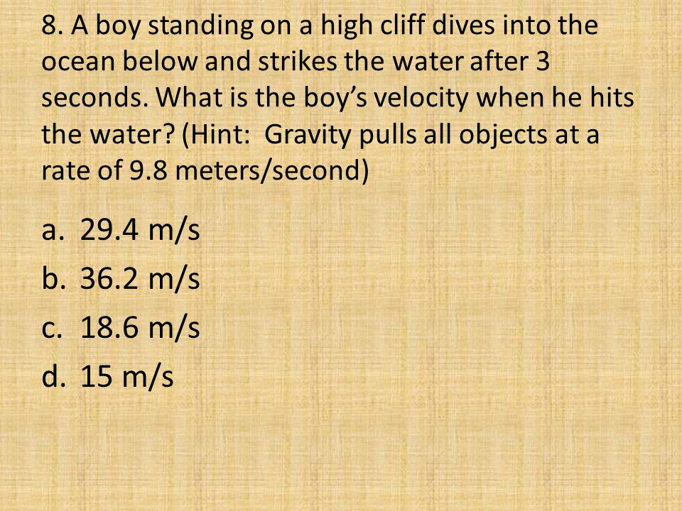 8. A boy standing on a high cliff dives into the ocean below and strikes the water after 3 seconds. What is the boy's velocity when he hits the water (Hint: Gravity pulls all objects at a rate of 9.8 meters/second)