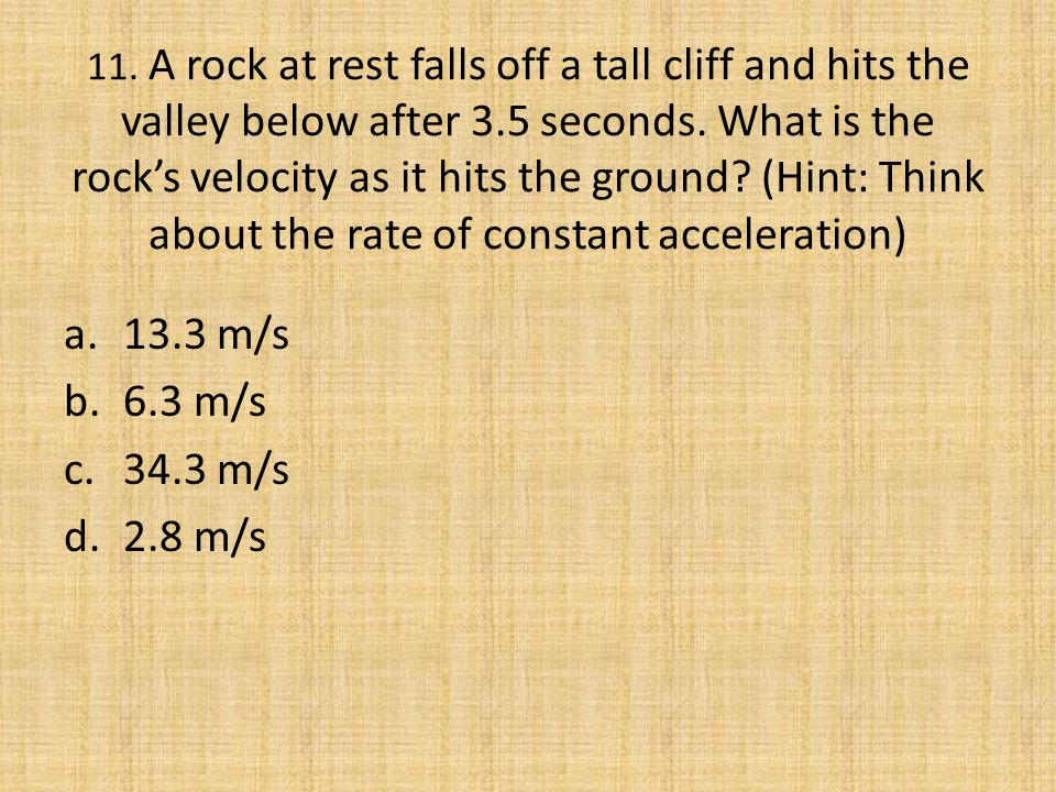 11. A rock at rest falls off a tall cliff and hits the valley below after 3.5 seconds. What is the rock's velocity as it hits the ground (Hint: Think about the rate of constant acceleration)