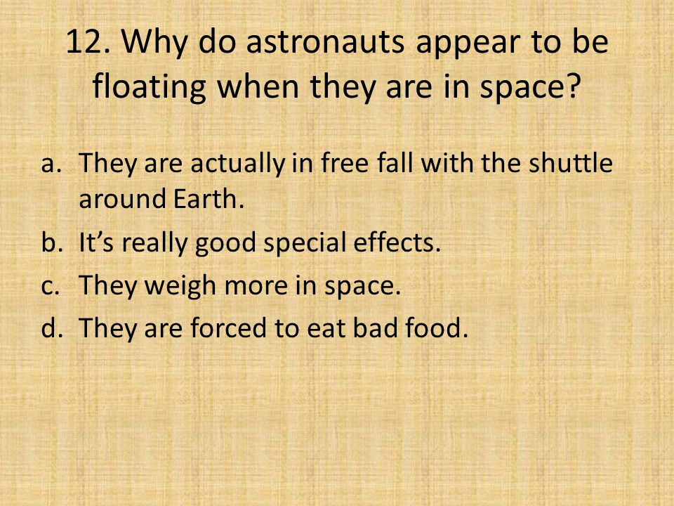 12. Why do astronauts appear to be floating when they are in space