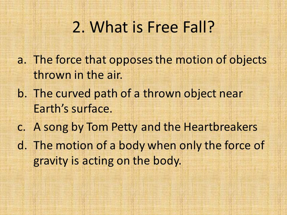 2. What is Free Fall The force that opposes the motion of objects thrown in the air. The curved path of a thrown object near Earth's surface.