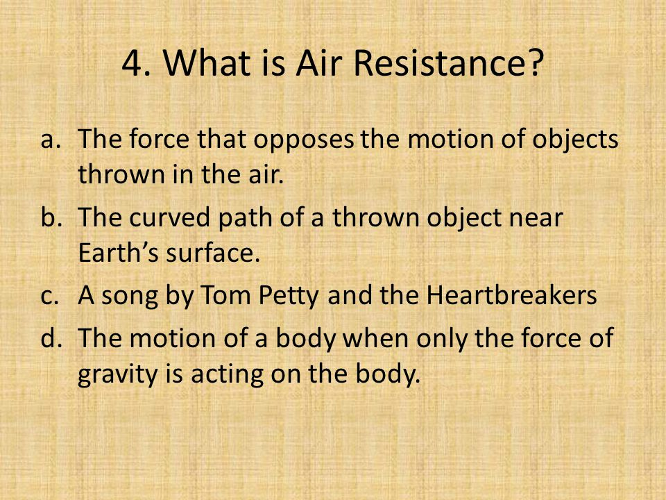 4. What is Air Resistance The force that opposes the motion of objects thrown in the air. The curved path of a thrown object near Earth's surface.