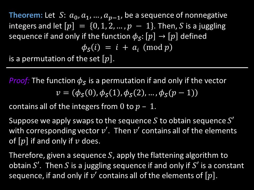 Theorem: Let 𝑆: 𝑎 0 , 𝑎 1 ,…, 𝑎 𝑝−1 , be a sequence of nonnegative integers and let 𝑝 = 0, 1, 2, …, 𝑝 − 1 . Then, 𝑆 is a juggling sequence if and only if the function 𝜙 𝑆 : 𝑝 → 𝑝 defined