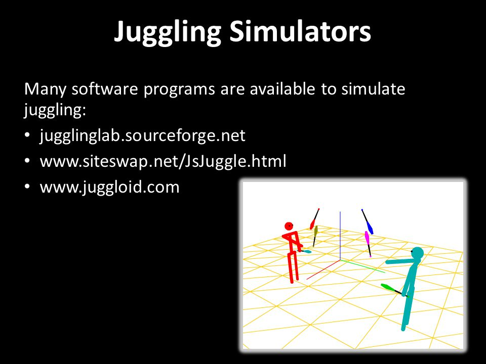 Juggling Simulators Many software programs are available to simulate juggling: jugglinglab.sourceforge.net.