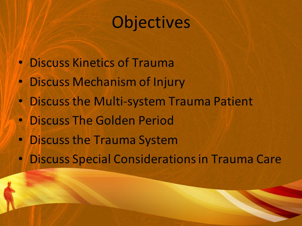 Objectives Discuss Kinetics of Trauma Discuss Mechanism of Injury