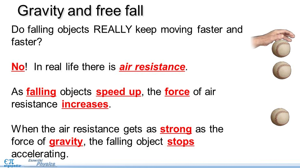 Gravity and free fall Do falling objects REALLY keep moving faster and faster No! In real life there is air resistance.