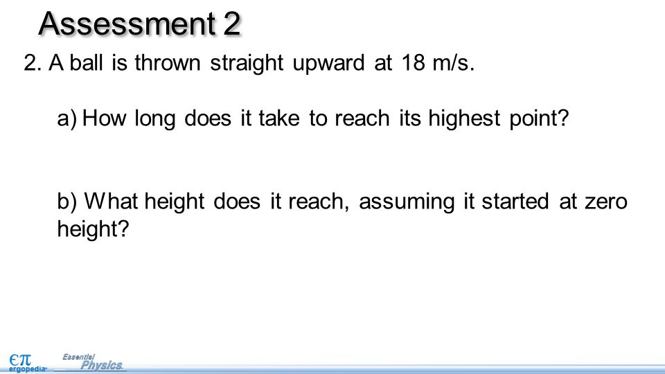 Assessment 2 A ball is thrown straight upward at 18 m/s.