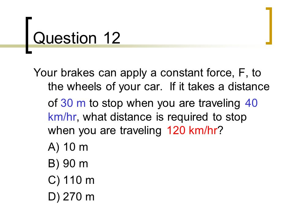 Question 12 Your brakes can apply a constant force, F, to the wheels of your car. If it takes a distance.