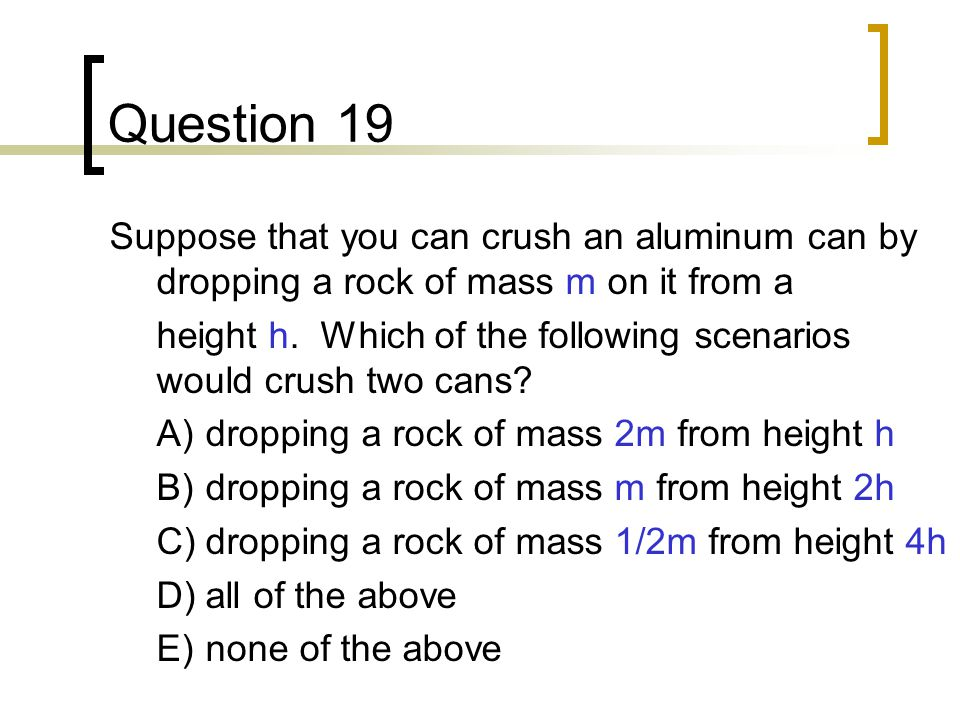 Question 19 Suppose that you can crush an aluminum can by dropping a rock of mass m on it from a.