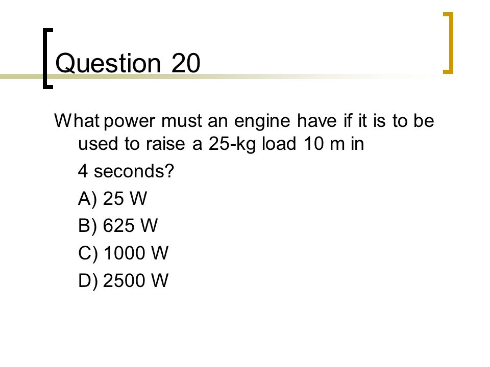 Question 20 What power must an engine have if it is to be used to raise a 25-kg load 10 m in. 4 seconds