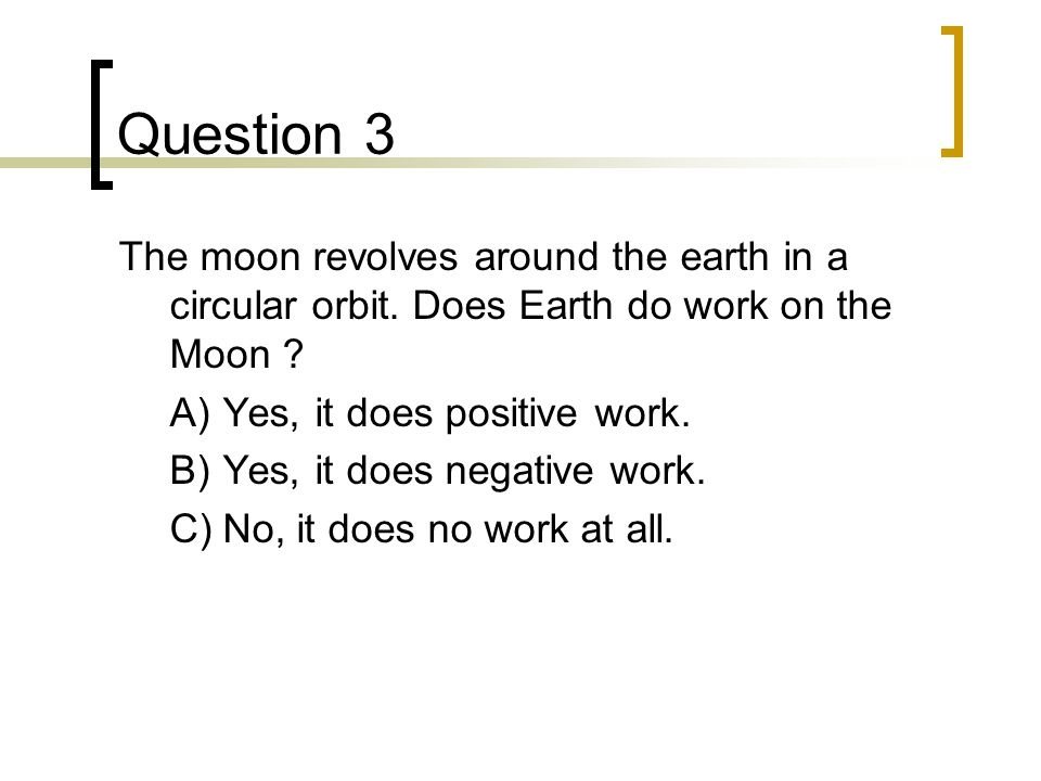 Question 3 The moon revolves around the earth in a circular orbit. Does Earth do work on the Moon