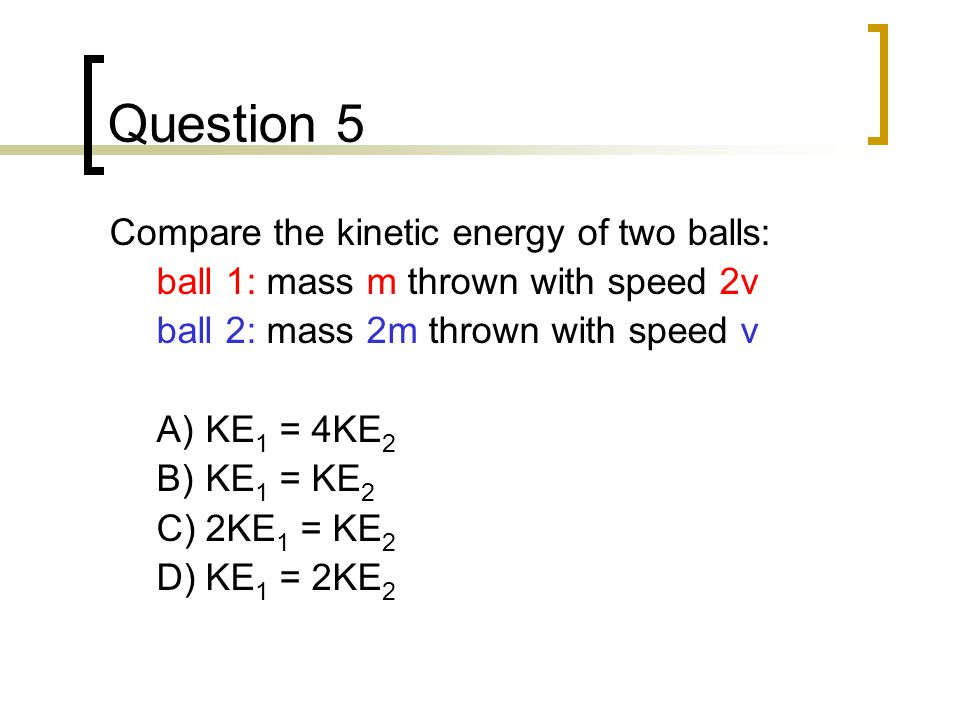 Question 5 Compare the kinetic energy of two balls: