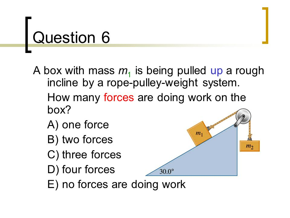 Question 6 A box with mass m1 is being pulled up a rough incline by a rope-pulley-weight system. How many forces are doing work on the box