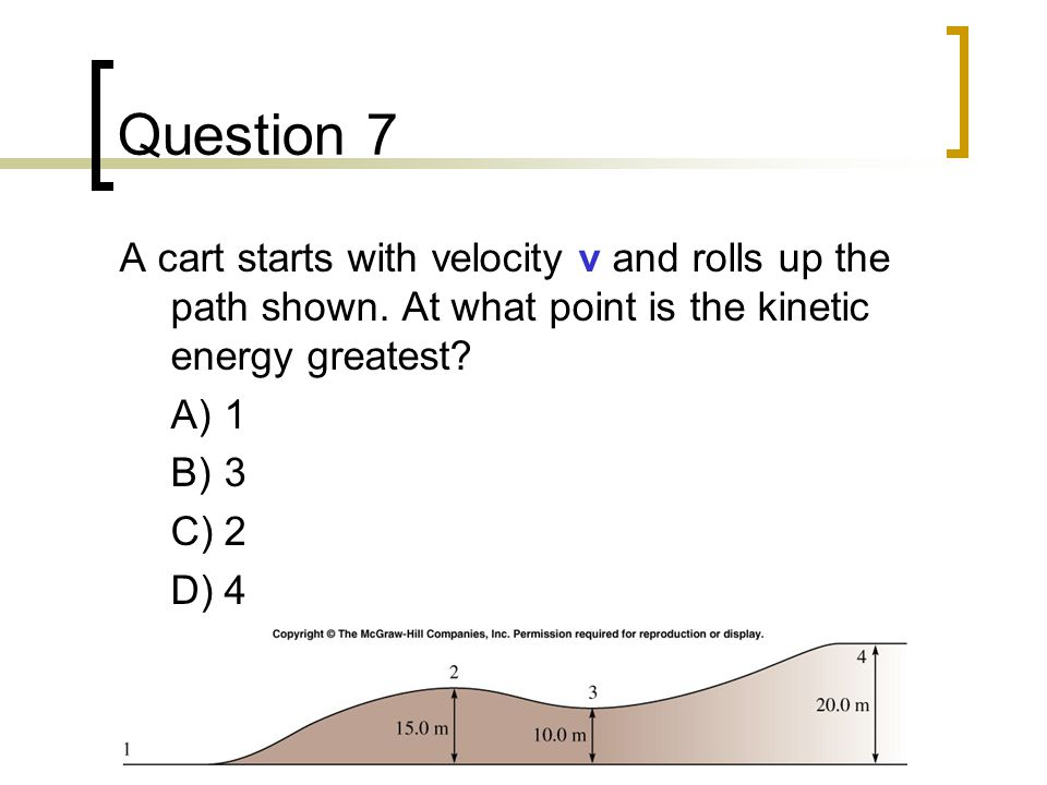 Question 7 A cart starts with velocity v and rolls up the path shown. At what point is the kinetic energy greatest