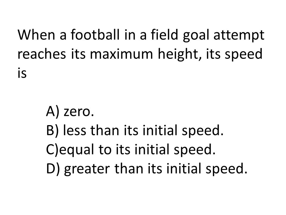 When a football in a field goal attempt reaches its maximum height, its speed is A) zero.