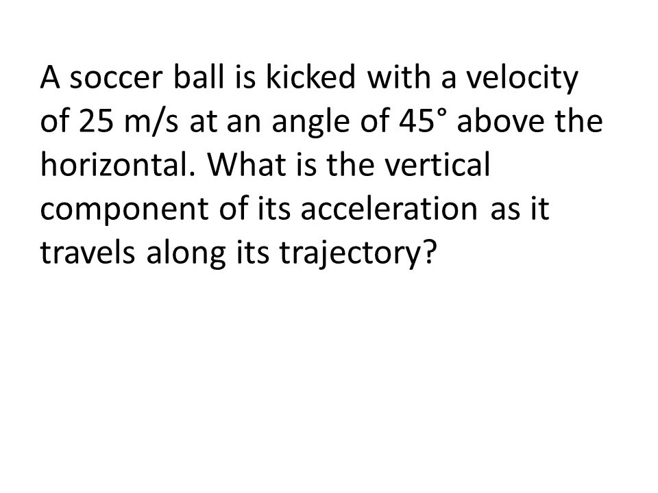 A soccer ball is kicked with a velocity of 25 m/s at an angle of 45° above the horizontal.