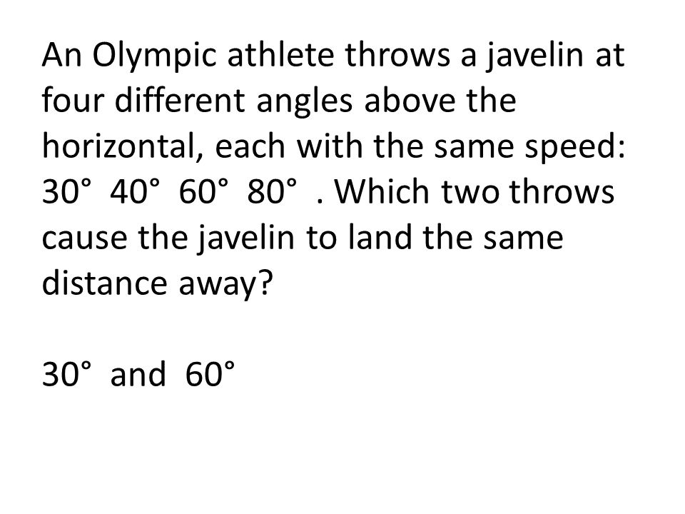 An Olympic athlete throws a javelin at four different angles above the horizontal, each with the same speed: 30° 40° 60° 80° .