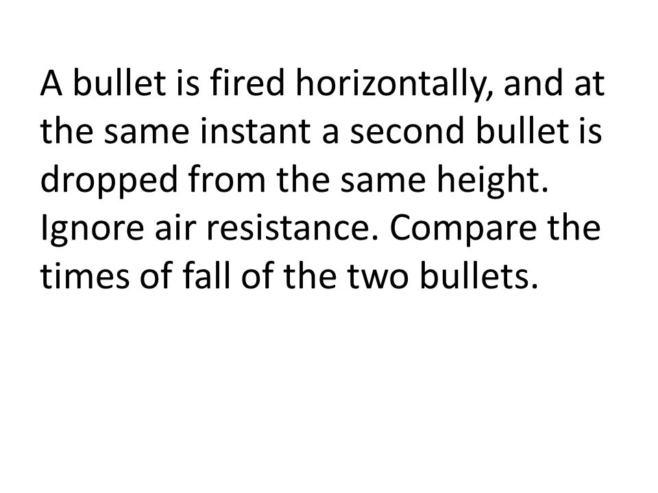 A bullet is fired horizontally, and at the same instant a second bullet is dropped from the same height.
