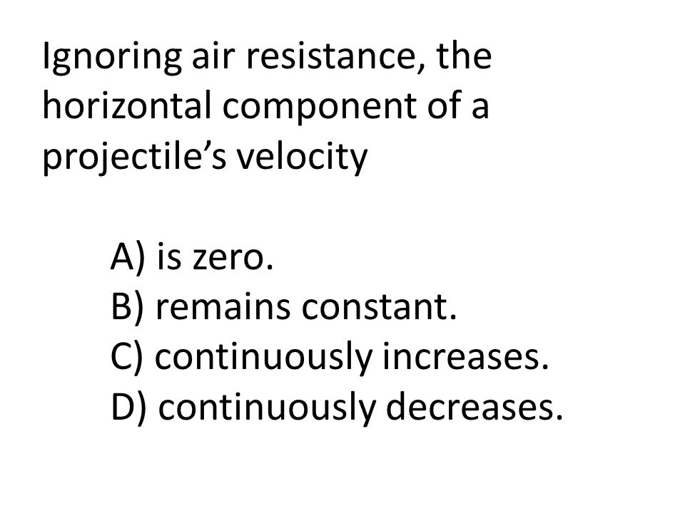Ignoring air resistance, the horizontal component of a projectile's velocity A) is zero.