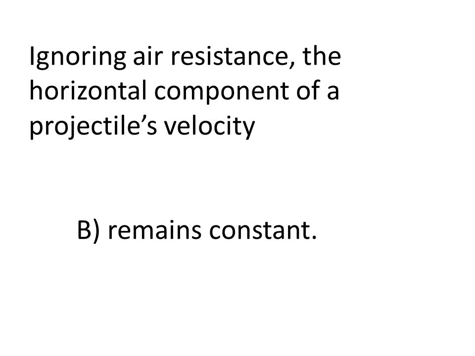 Ignoring air resistance, the horizontal component of a projectile's velocity B) remains constant.