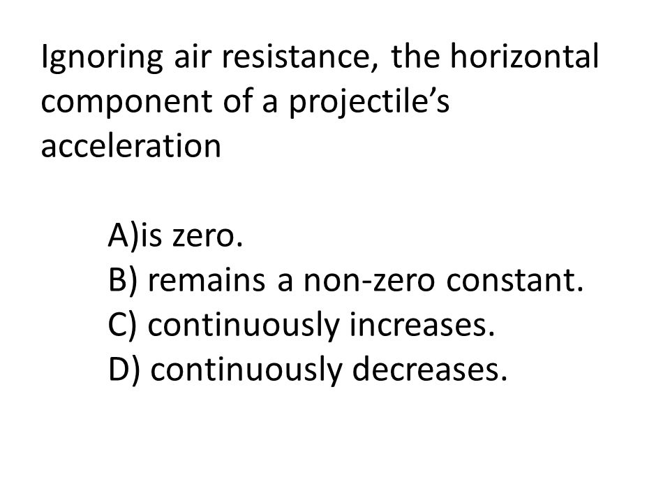 Ignoring air resistance, the horizontal component of a projectile's acceleration A)is zero.