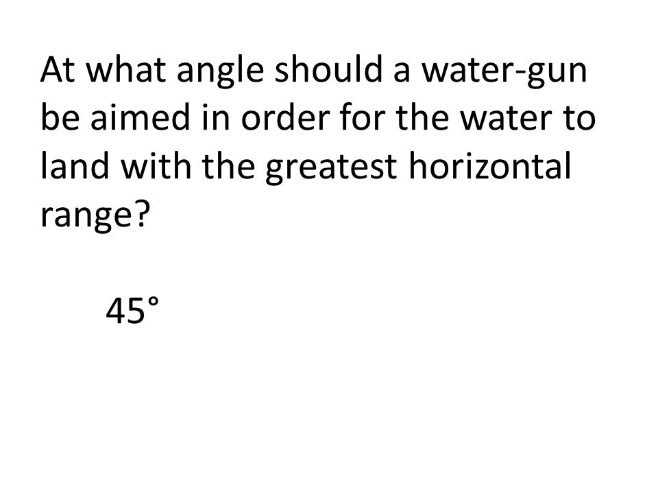 At what angle should a water-gun be aimed in order for the water to land with the greatest horizontal range.