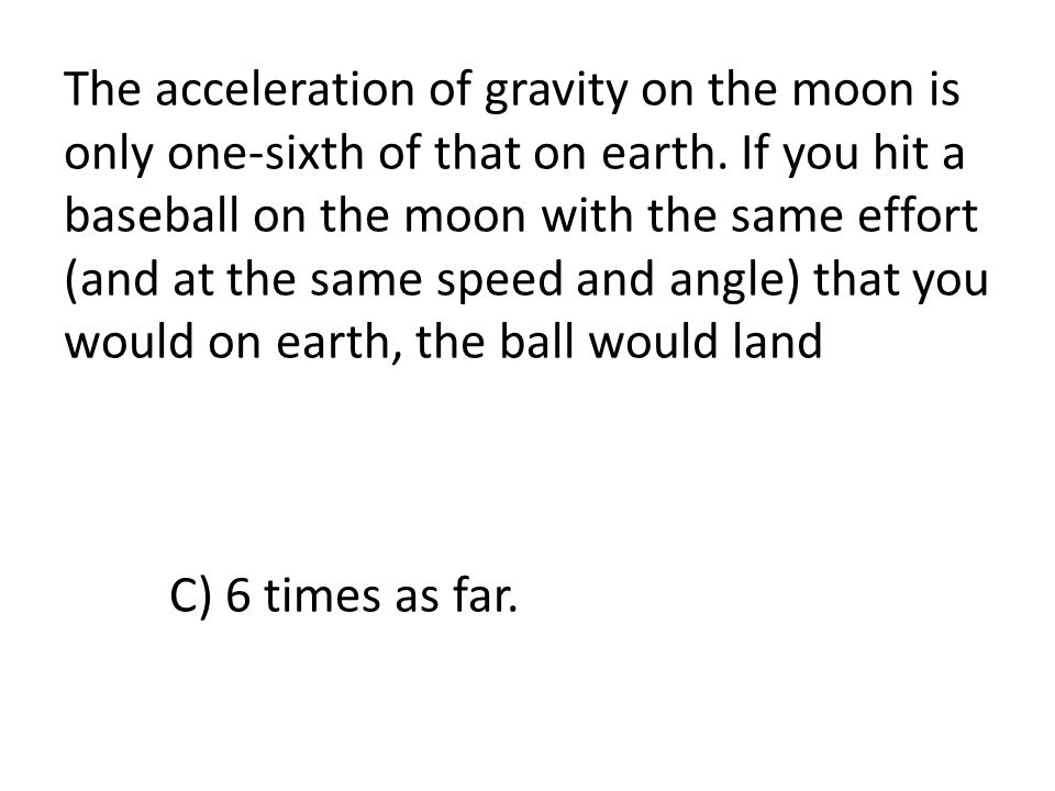 The acceleration of gravity on the moon is only one-sixth of that on earth.