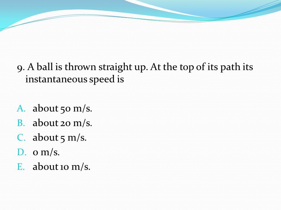 9. A ball is thrown straight up