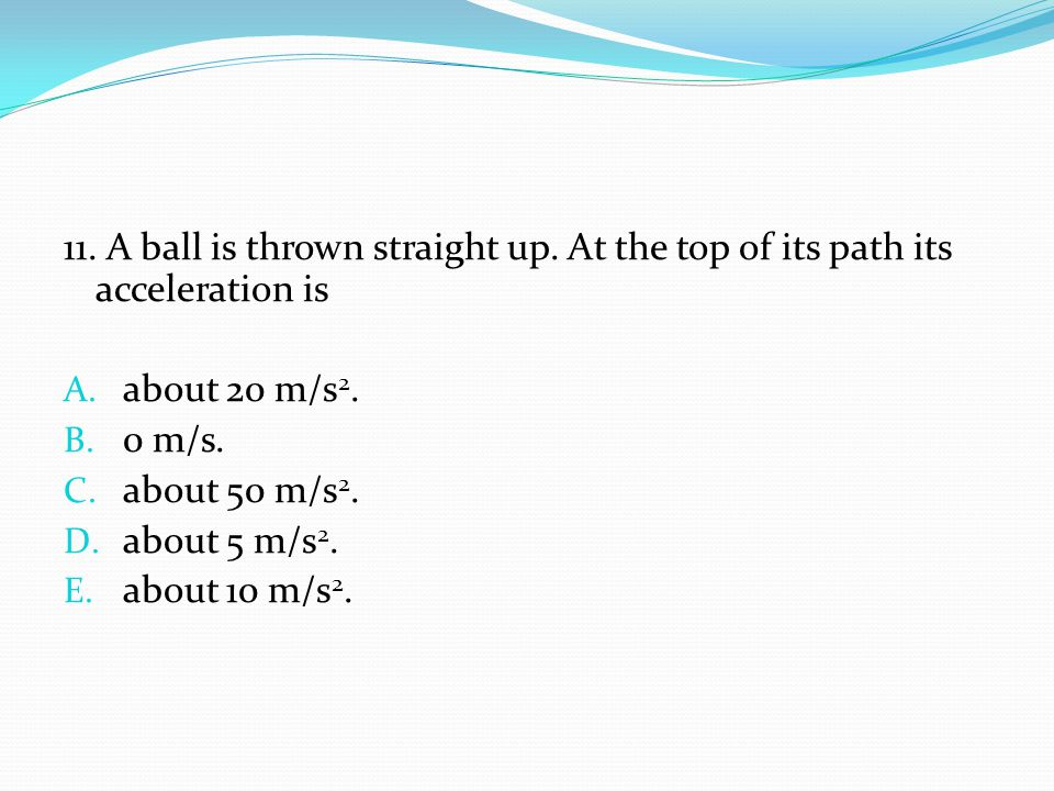 11. A ball is thrown straight up