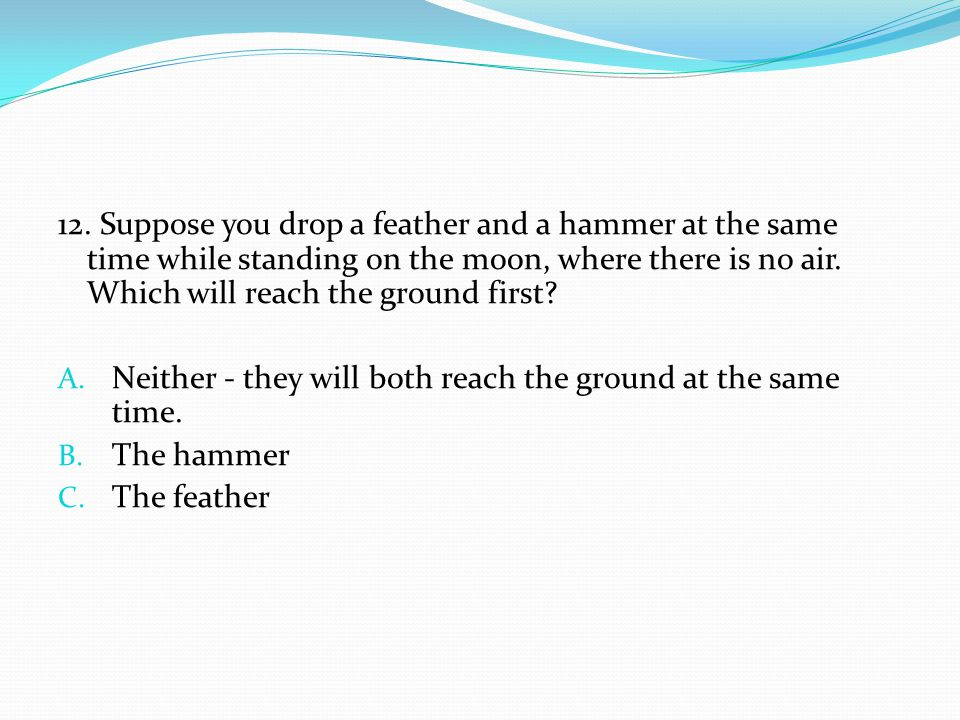 12. Suppose you drop a feather and a hammer at the same time while standing on the moon, where there is no air. Which will reach the ground first