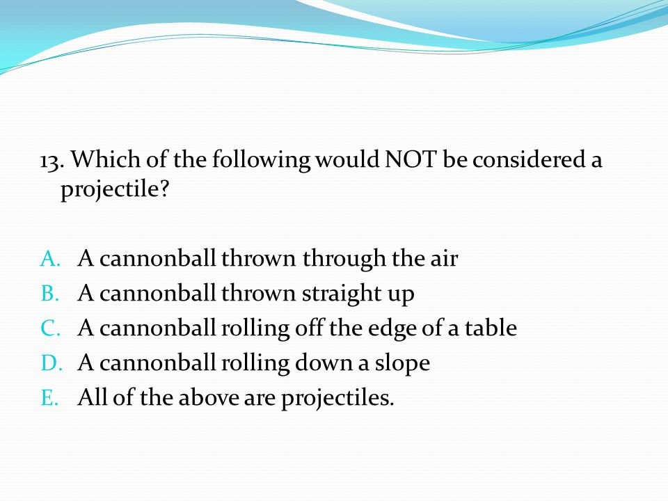 13. Which of the following would NOT be considered a projectile