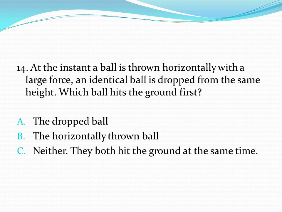 14. At the instant a ball is thrown horizontally with a large force, an identical ball is dropped from the same height. Which ball hits the ground first