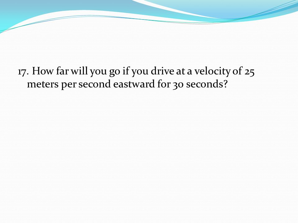 17. How far will you go if you drive at a velocity of 25 meters per second eastward for 30 seconds